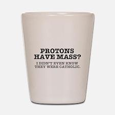 PROTONS HAVE MASS?? - CATHOLIC Shot Glass