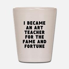 Art Teacher Fame And Fortune Shot Glass