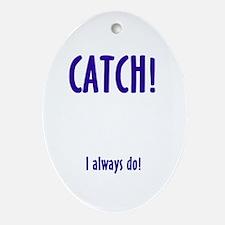 CATCH! I ALWAYS DO Oval Ornament