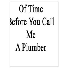 It's A Matter Of Time Before You Call Me A Plumber Poster