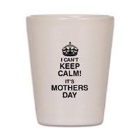 I Can't Keep Calm It's Mothers Day Shot Glass