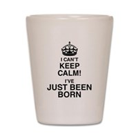 I Can't Keep Calm I've Just Been Born Shot Glass
