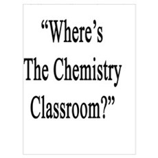 "You Had Me At: ""Where's The Chemistry Classroom?""  Poster"