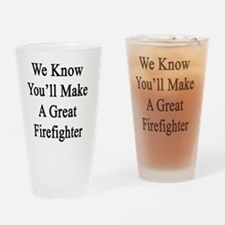 We Know You'll Make A Great Firefig Drinking Glass