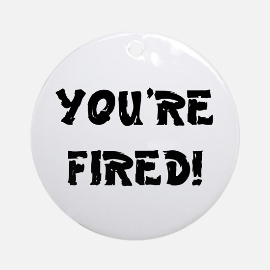 YOURE FIRED! Round Ornament