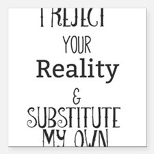 "I Reject Your Reality & Square Car Magnet 3"" x 3"""