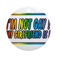 I'm not gay my girlfriend is Round Ornament