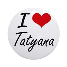 I Love Tatyana artistic design Round Ornament