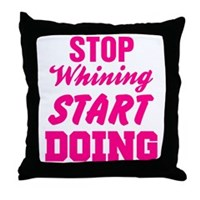 Stop Whining Start Doing Throw Pillow