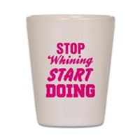 Stop Whining Start Doing Shot Glass