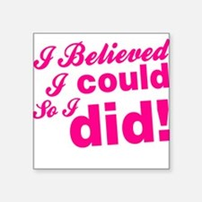 """I Believed I Could So I did Square Sticker 3"""" x 3"""""""