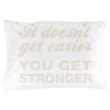 It Doesn't Get Easier You Get Stronger Pillow Case