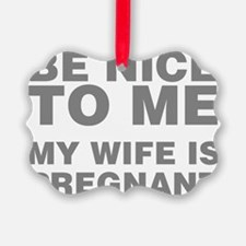 Be Nice To Me My Wife Is Pregnant Ornament