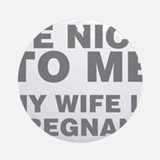Be Nice To Me My Wife Is Pregnant Round Ornament