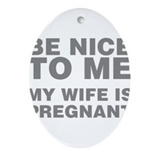 Be Nice To Me My Wife Is Pregnant Oval Ornament
