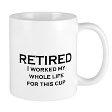 RETIRED I WORKED MY WHOLE LIFE FOR THIS CUP Mugs