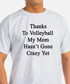 Thanks To Volleyball My Mom Hasn't G T-Shirt