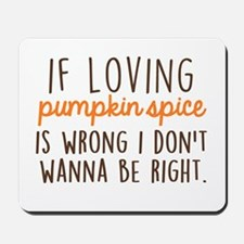 If Loving Pumpkin Spice is Wrong, I Don' Mousepad