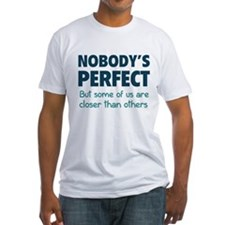 Nobody's perfect...But some of us are closer than