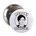 Pelosi is my homegirl Button