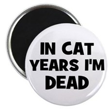 In cat years I'm dead Magnet
