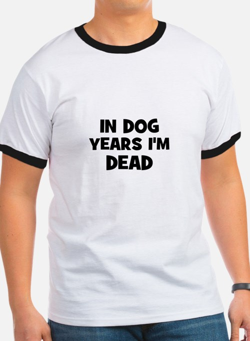 In dog years I'm dead T