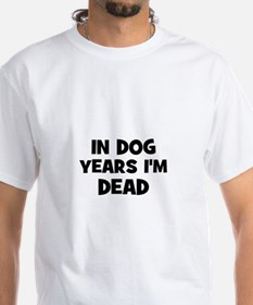 In dog years I'm dead Shirt