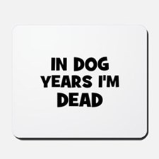 In dog years I'm dead Mousepad