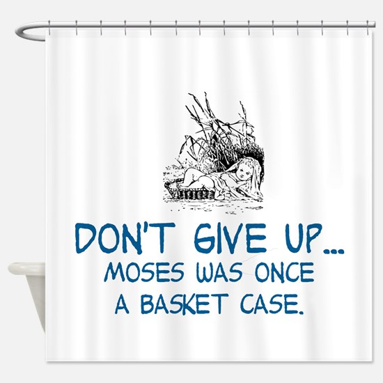 DON'T GIVE UP, MOSES WAS ONCE A BAS Shower Curtain