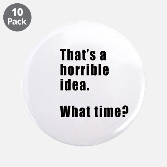 """That's a horrible idea. What time? 3.5"""" Button (10"""