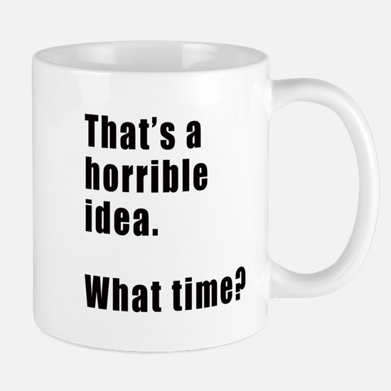 That's a horrible idea. What time? Mugs