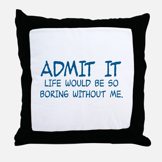 ADMIT IT,  LIFE WOULD BE SO BORING WI Throw Pillow