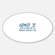 ADMIT IT,  LIFE WOULD BE SO BORING  Decal