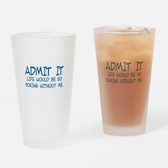 ADMIT IT,  LIFE WOULD BE SO BORING  Drinking Glass