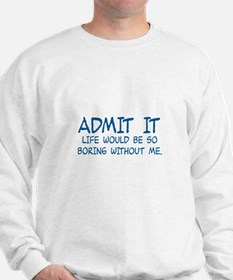ADMIT IT, LIFE WOULD BE SO BORING WITH Sweatshirt