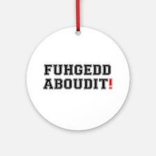 FUHEDDABOUDIT! Round Ornament