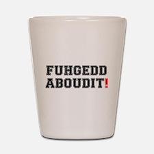 FUHEDDABOUDIT! Shot Glass
