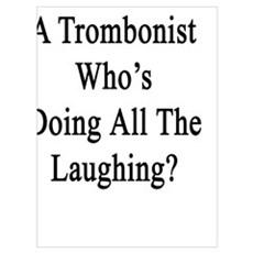 Now That I'm A Trombonist Who's Doing All The Laug Poster