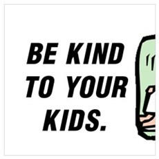 BE KIND TO YOUR KIDS.  REMEMBER THEY CHOOSE YOUR N Poster