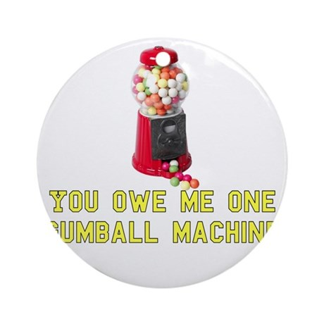 You Owe Me One Gumball Machin Ornament (Round)