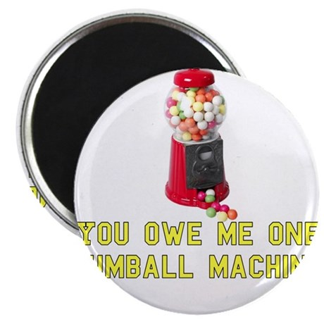 You Owe Me One Gumball Machin Magnet