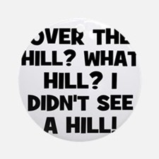 Over the Hill? What Hill? I d Ornament (Round)