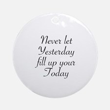 NEVER LET YESTERDAY FILL UP YOUR TO Round Ornament