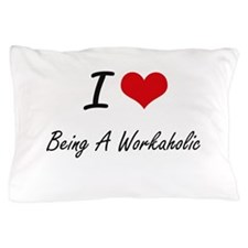 I love Being A Workaholic Artistic Des Pillow Case