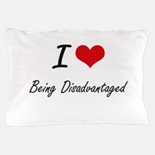 I Love Being Disadvantaged Artistic De Pillow Case