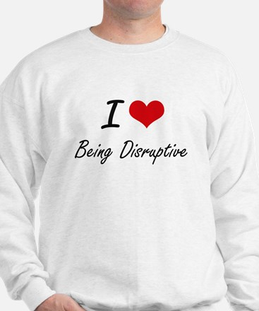 I Love Being Disruptive Artistic Design Sweatshirt