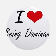 I Love Being Dominant Artistic Desi Round Ornament