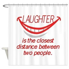 LAUGHTER IS THE CLOSEST DISTANCE... Shower Curtain