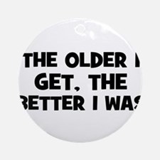 The older I get, the better I Ornament (Round)