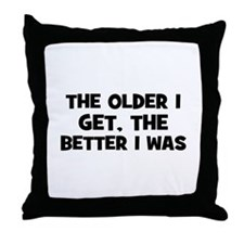The older I get, the better I Throw Pillow